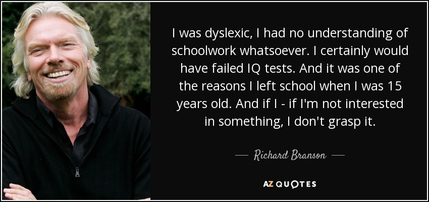 I was dyslexic, I had no understanding of schoolwork whatsoever. I certainly would have failed IQ tests. And it was one of the reasons I left school when I was 15 years old. And if I - if I'm not interested in something, I don't grasp it. - Richard Branson