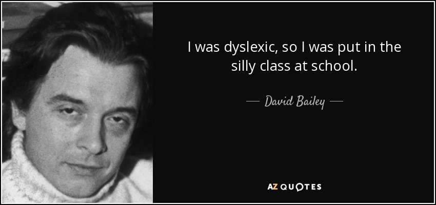 I was dyslexic, so I was put in the silly class at school. - David Bailey