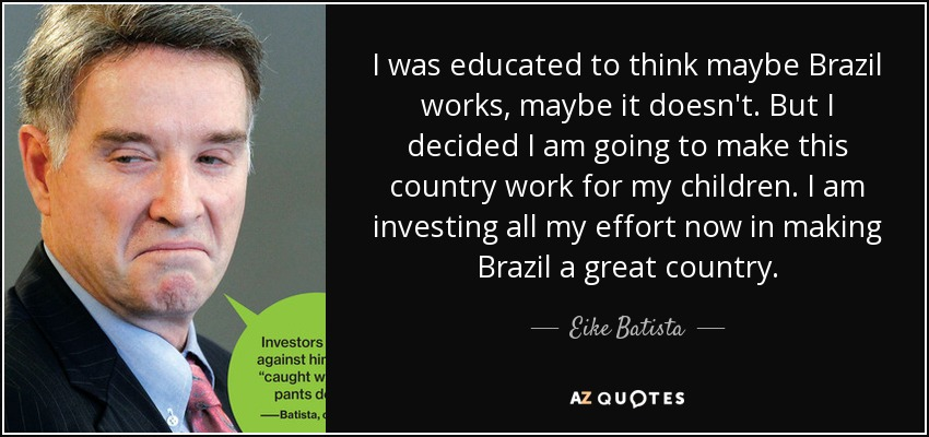 I was educated to think maybe Brazil works, maybe it doesn't. But I decided I am going to make this country work for my children. I am investing all my effort now in making Brazil a great country. - Eike Batista