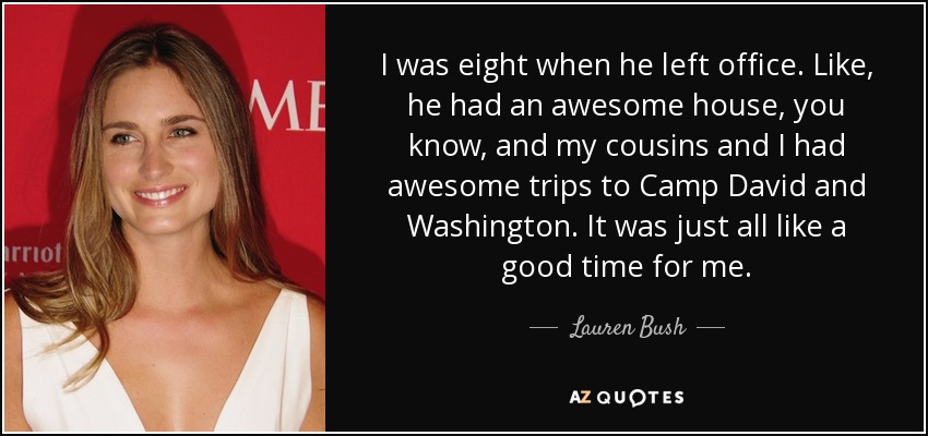 I was eight when he left office. Like, he had an awesome house, you know, and my cousins and I had awesome trips to Camp David and Washington. It was just all like a good time for me. - Lauren Bush