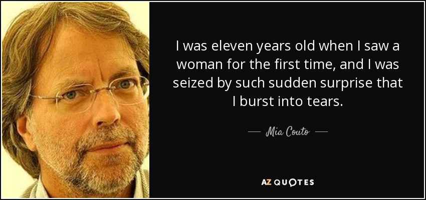 I was eleven years old when I saw a woman for the first time, and I was seized by such sudden surprise that I burst into tears. - Mia Couto