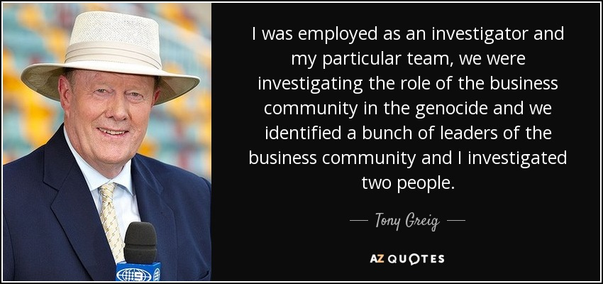 I was employed as an investigator and my particular team, we were investigating the role of the business community in the genocide and we identified a bunch of leaders of the business community and I investigated two people. - Tony Greig