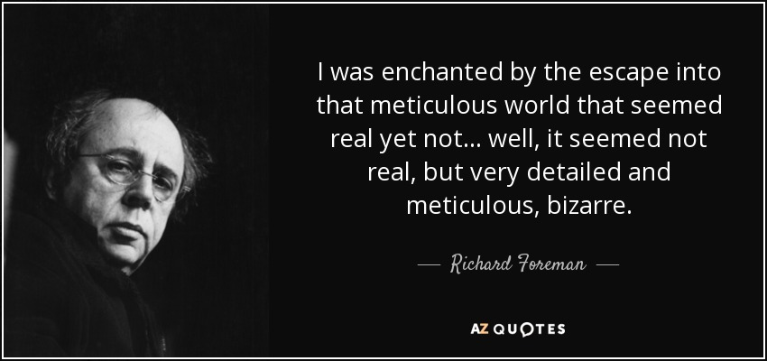 I was enchanted by the escape into that meticulous world that seemed real yet not... well, it seemed not real, but very detailed and meticulous, bizarre. - Richard Foreman