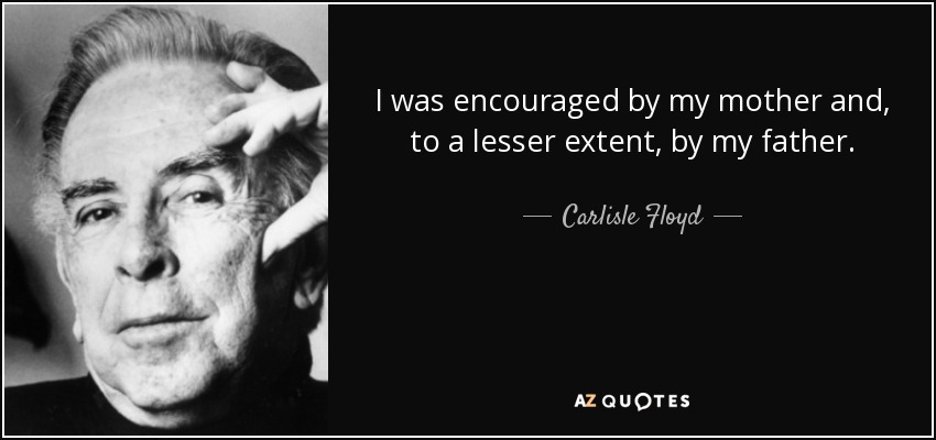 I was encouraged by my mother and, to a lesser extent, by my father. - Carlisle Floyd