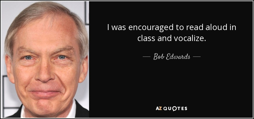 I was encouraged to read aloud in class and vocalize. - Bob Edwards