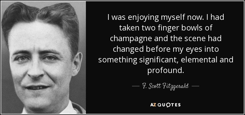 I was enjoying myself now. I had taken two finger bowls of champagne and the scene had changed before my eyes into something significant, elemental and profound. - F. Scott Fitzgerald