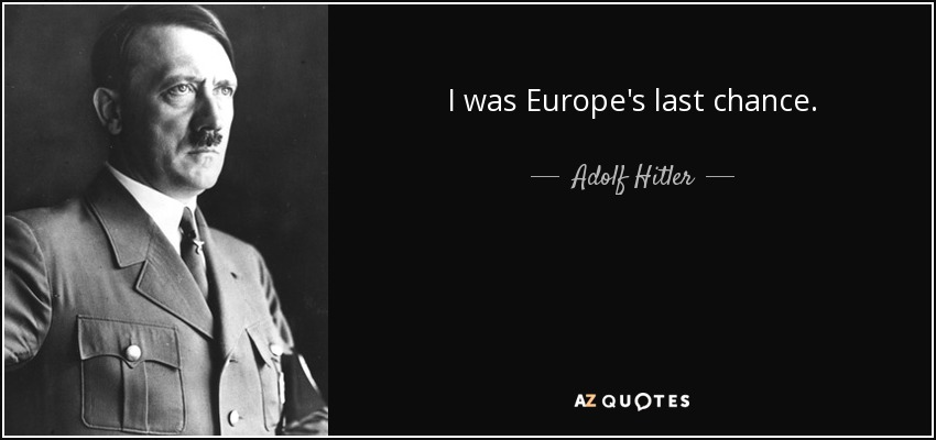 I was Europe's last chance. - Adolf Hitler