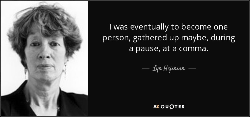 I was eventually to become one person, gathered up maybe, during a pause, at a comma. - Lyn Hejinian