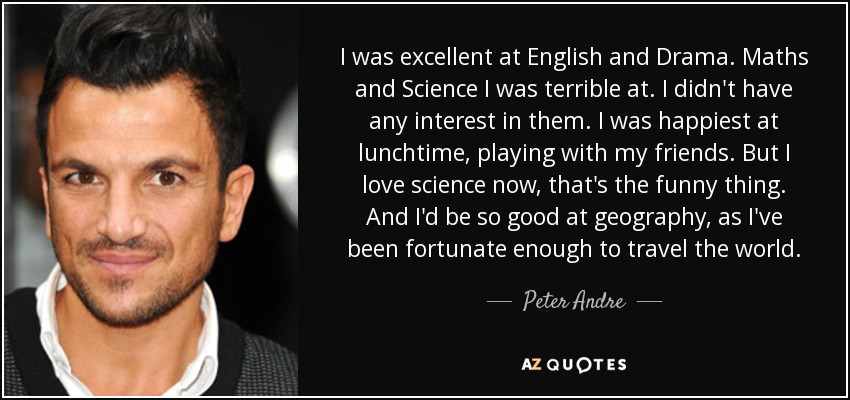 I was excellent at English and Drama. Maths and Science I was terrible at. I didn't have any interest in them. I was happiest at lunchtime, playing with my friends. But I love science now, that's the funny thing. And I'd be so good at geography, as I've been fortunate enough to travel the world. - Peter Andre