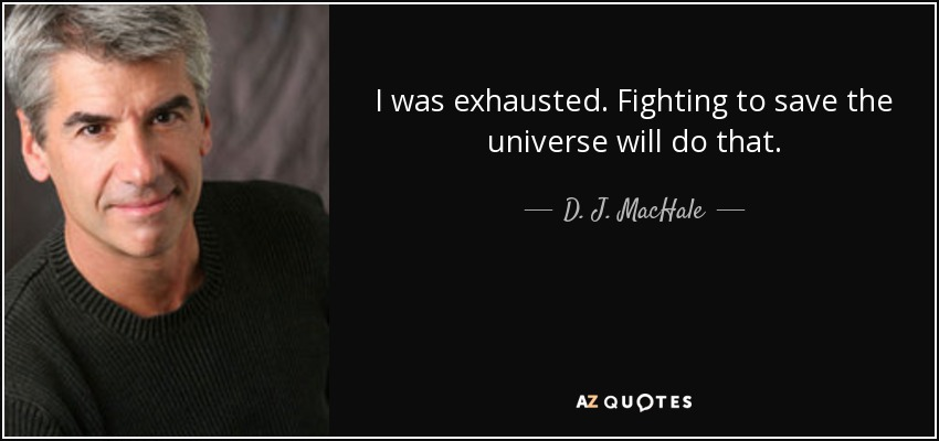 I was exhausted. Fighting to save the universe will do that. - D. J. MacHale
