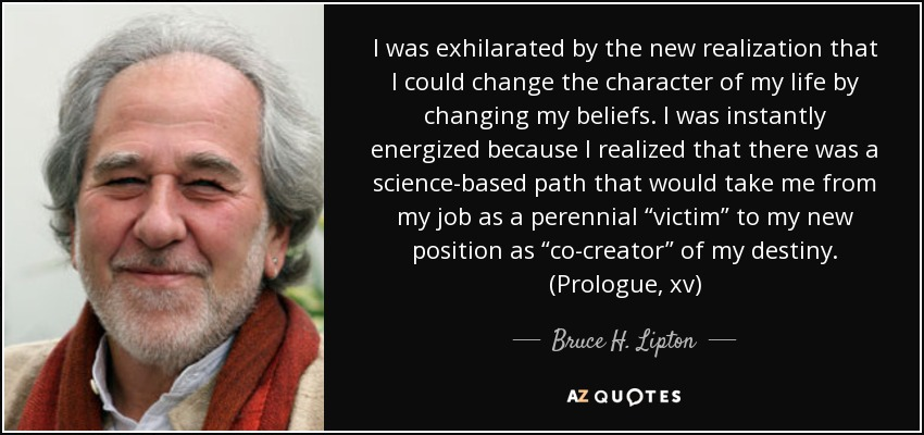 "I was exhilarated by the new realization that I could change the character of my life by changing my beliefs. I was instantly energized because I realized that there was a science-based path that would take me from my job as a perennial ""victim"" to my new position as ""co-creator"" of my destiny. (Prologue, xv) - Bruce H. Lipton"