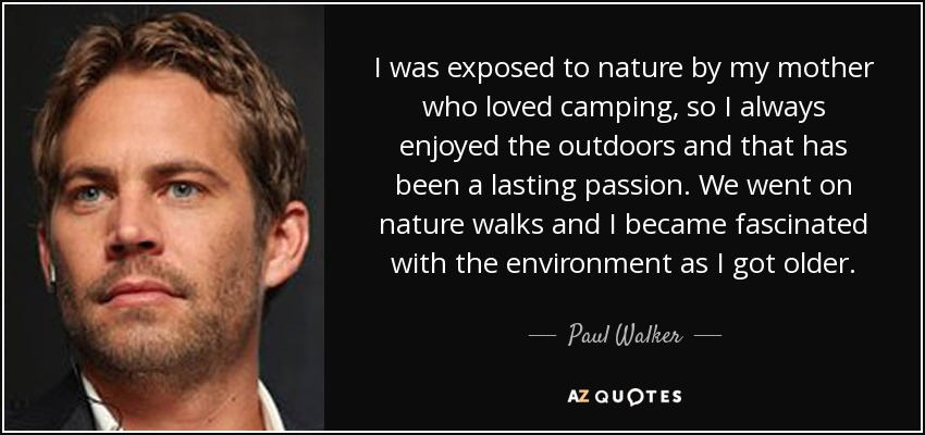 I was exposed to nature by my mother who loved camping, so I always enjoyed the outdoors and that has been a lasting passion. We went on nature walks and I became fascinated with the environment as I got older. - Paul Walker