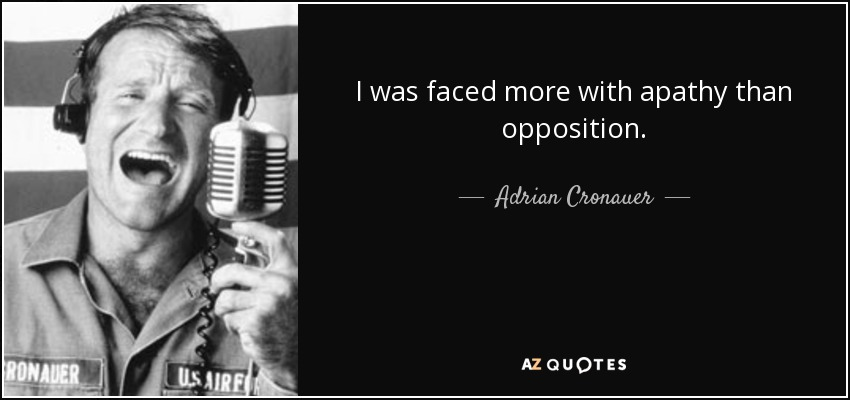 I was faced more with apathy than opposition. - Adrian Cronauer