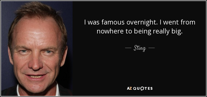 I was famous overnight. I went from nowhere to being really big. - Sting