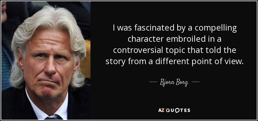 I was fascinated by a compelling character embroiled in a controversial topic that told the story from a different point of view. - Bjorn Borg
