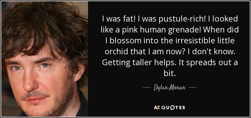 I was fat! I was pustule-rich! I looked like a pink human grenade! When did I blossom into the irresistible little orchid that I am now? I don't know. Getting taller helps. It spreads out a bit. - Dylan Moran