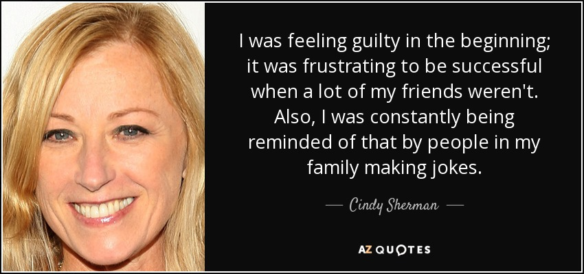 I was feeling guilty in the beginning; it was frustrating to be successful when a lot of my friends weren't. Also, I was constantly being reminded of that by people in my family making jokes. - Cindy Sherman