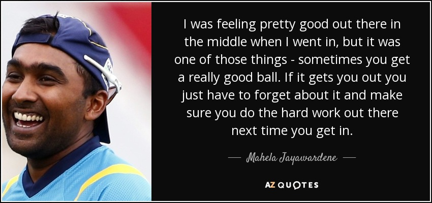 I was feeling pretty good out there in the middle when I went in, but it was one of those things - sometimes you get a really good ball. If it gets you out you just have to forget about it and make sure you do the hard work out there next time you get in. - Mahela Jayawardene
