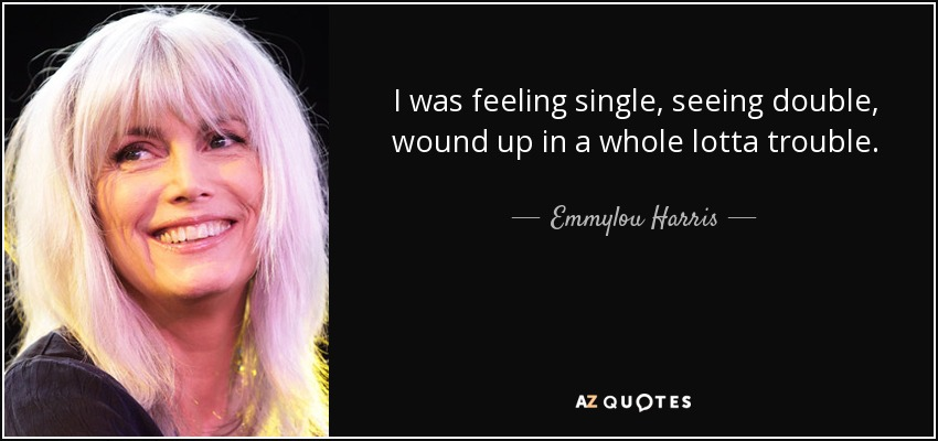 Double The Trouble Quotes: Emmylou Harris Quote: I Was Feeling Single, Seeing Double