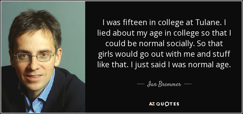 I was fifteen in college at Tulane. I lied about my age in college so that I could be normal socially. So that girls would go out with me and stuff like that. I just said I was normal age. - Ian Bremmer