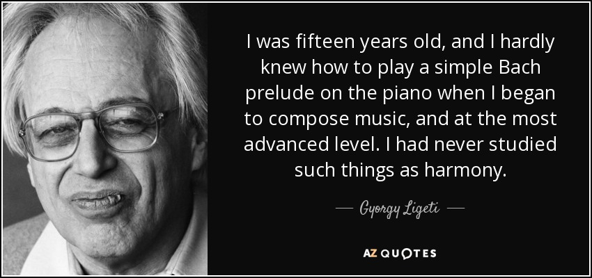 I was fifteen years old, and I hardly knew how to play a simple Bach prelude on the piano when I began to compose music, and at the most advanced level. I had never studied such things as harmony. - Gyorgy Ligeti