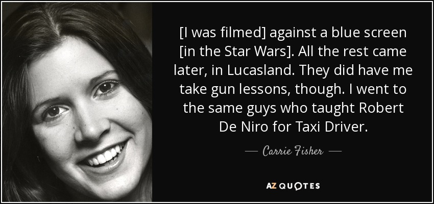 [I was filmed] against a blue screen [in the Star Wars]. All the rest came later, in Lucasland. They did have me take gun lessons, though. I went to the same guys who taught Robert De Niro for Taxi Driver. - Carrie Fisher