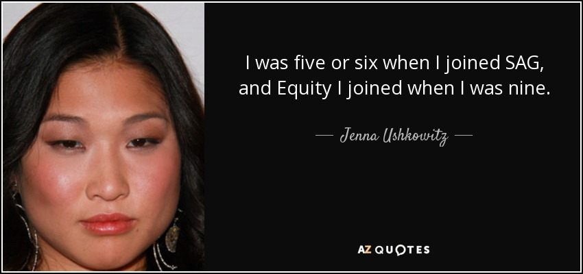 I was five or six when I joined SAG, and Equity I joined when I was nine. - Jenna Ushkowitz