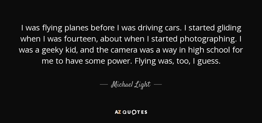 I was flying planes before I was driving cars. I started gliding when I was fourteen, about when I started photographing. I was a geeky kid, and the camera was a way in high school for me to have some power. Flying was, too, I guess. - Michael Light