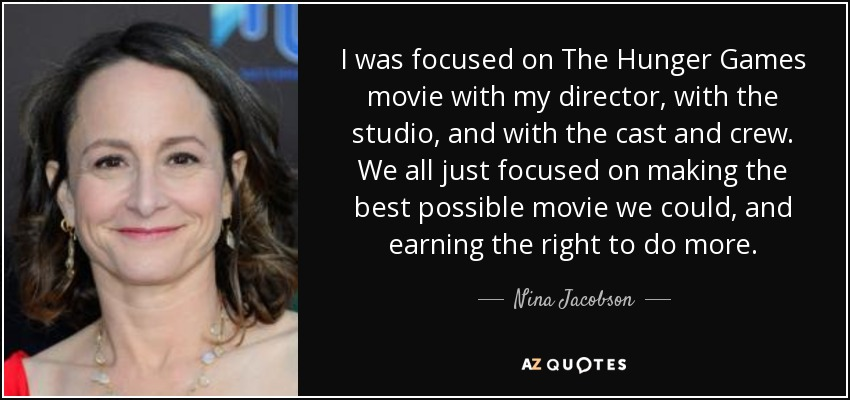 I was focused on The Hunger Games movie with my director, with the studio, and with the cast and crew. We all just focused on making the best possible movie we could, and earning the right to do more. - Nina Jacobson