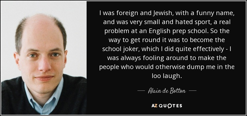 I was foreign and Jewish, with a funny name, and was very small and hated sport, a real problem at an English prep school. So the way to get round it was to become the school joker, which I did quite effectively - I was always fooling around to make the people who would otherwise dump me in the loo laugh. - Alain de Botton