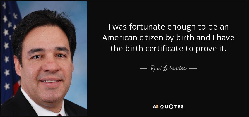I was fortunate enough to be an American citizen by birth and I have the birth certificate to prove it. - Raul Labrador