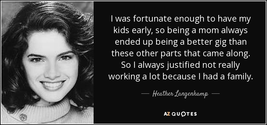 I was fortunate enough to have my kids early, so being a mom always ended up being a better gig than these other parts that came along. So I always justified not really working a lot because I had a family. - Heather Langenkamp