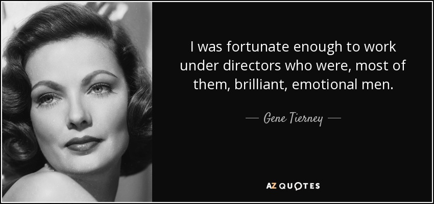 I was fortunate enough to work under directors who were, most of them, brilliant, emotional men. - Gene Tierney