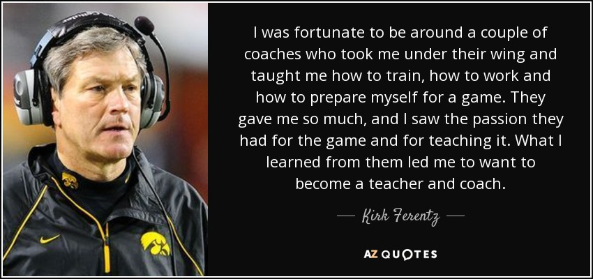 I was fortunate to be around a couple of coaches who took me under their wing and taught me how to train, how to work and how to prepare myself for a game. They gave me so much, and I saw the passion they had for the game and for teaching it. What I learned from them led me to want to become a teacher and coach. - Kirk Ferentz