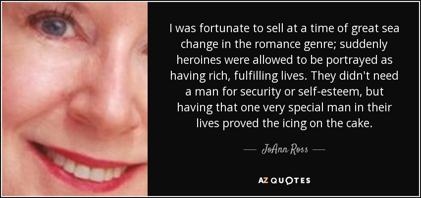 I was fortunate to sell at a time of great sea change in the romance genre; suddenly heroines were allowed to be portrayed as having rich, fulfilling lives. They didn't need a man for security or self-esteem, but having that one very special man in their lives proved the icing on the cake. - JoAnn Ross