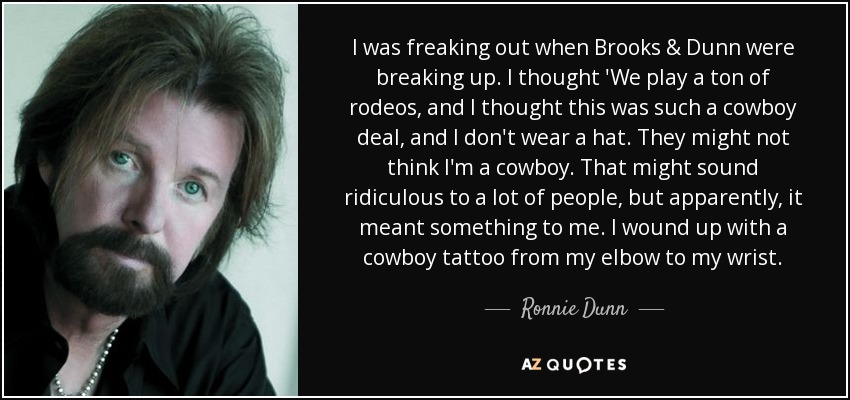 I was freaking out when Brooks & Dunn were breaking up. I thought 'We play a ton of rodeos, and I thought this was such a cowboy deal, and I don't wear a hat. They might not think I'm a cowboy. That might sound ridiculous to a lot of people, but apparently, it meant something to me. I wound up with a cowboy tattoo from my elbow to my wrist. - Ronnie Dunn
