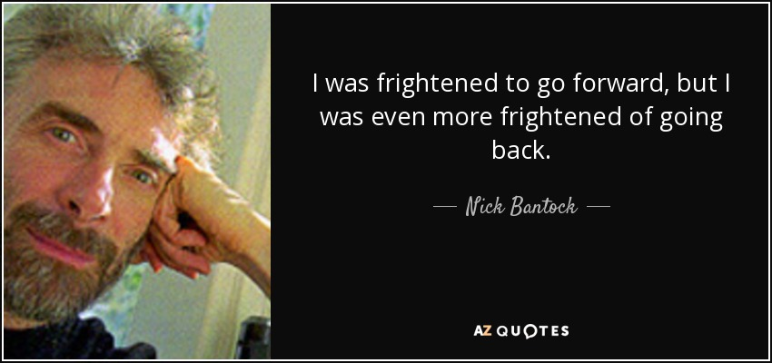 I was frightened to go forward, but I was even more frightened of going back. - Nick Bantock