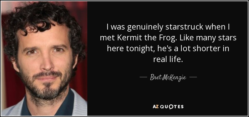 I was genuinely starstruck when I met Kermit the Frog. Like many stars here tonight, he's a lot shorter in real life. - Bret McKenzie
