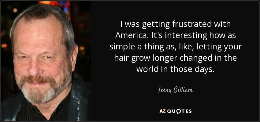 I was getting frustrated with America. It's interesting how as simple a thing as, like, letting your hair grow longer changed in the world in those days. - Terry Gilliam