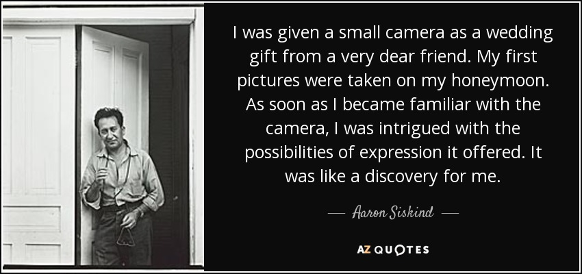 I was given a small camera as a wedding gift from a very dear friend. My first pictures were taken on my honeymoon. As soon as I became familiar with the camera, I was intrigued with the possibilities of expression it offered. It was like a discovery for me. - Aaron Siskind