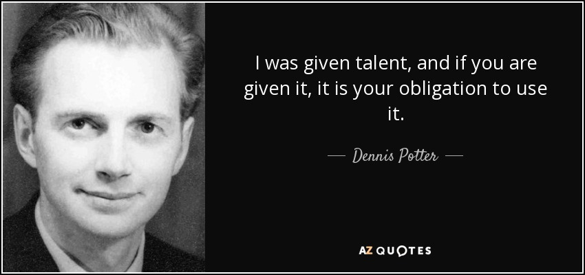 I was given talent, and if you are given it, it is your obligation to use it. - Dennis Potter