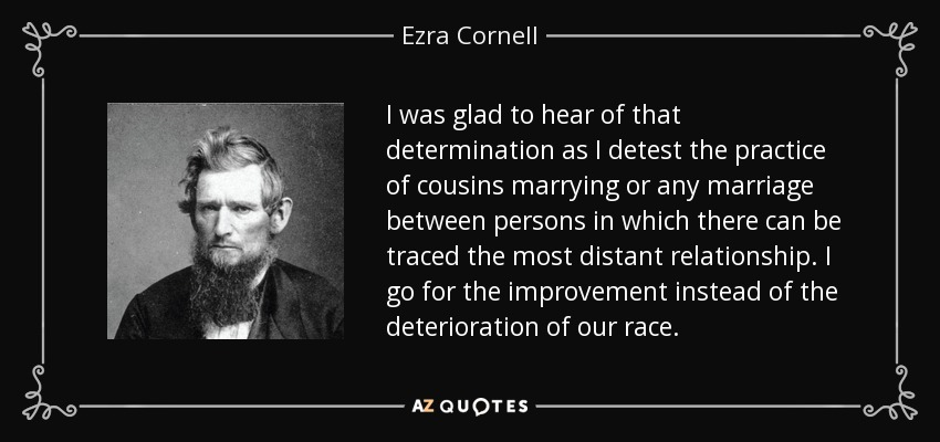 I was glad to hear of that determination as I detest the practice of cousins marrying or any marriage between persons in which there can be traced the most distant relationship. I go for the improvement instead of the deterioration of our race. - Ezra Cornell