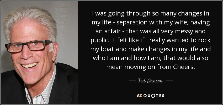 I was going through so many changes in my life - separation with my wife, having an affair - that was all very messy and public. It felt like if I really wanted to rock my boat and make changes in my life and who I am and how I am, that would also mean moving on from Cheers. - Ted Danson