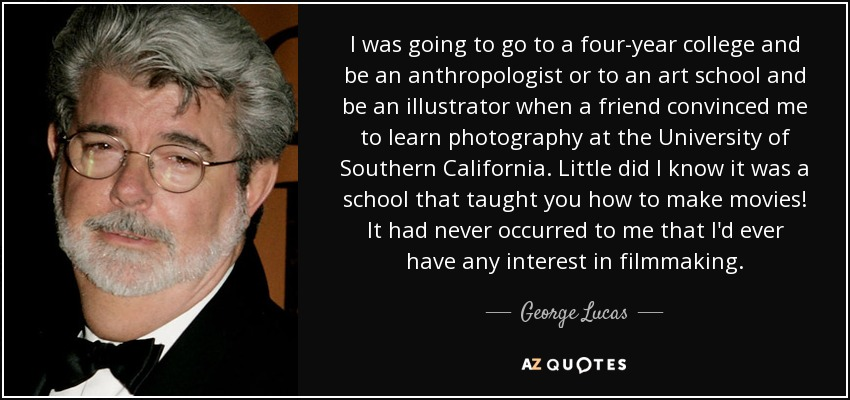 I was going to go to a four-year college and be an anthropologist or to an art school and be an illustrator when a friend convinced me to learn photography at the University of Southern California. Little did I know it was a school that taught you how to make movies! It had never occurred to me that I'd ever have any interest in filmmaking. - George Lucas