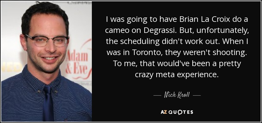 I was going to have Brian La Croix do a cameo on Degrassi. But, unfortunately, the scheduling didn't work out. When I was in Toronto, they weren't shooting. To me, that would've been a pretty crazy meta experience. - Nick Kroll