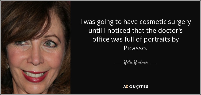 I was going to have cosmetic surgery until I noticed that the doctor's office was full of portraits by Picasso. - Rita Rudner