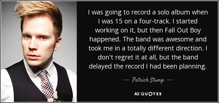 I was going to record a solo album when I was 15 on a four-track. I started working on it, but then Fall Out Boy happened. The band was awesome and took me in a totally different direction. I don't regret it at all, but the band delayed the record I had been planning. - Patrick Stump