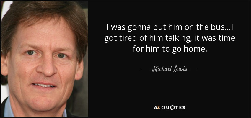 I was gonna put him on the bus...I got tired of him talking, it was time for him to go home. - Michael Lewis