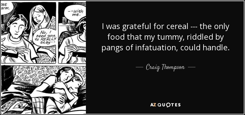I was grateful for cereal --- the only food that my tummy, riddled by pangs of infatuation, could handle. - Craig Thompson