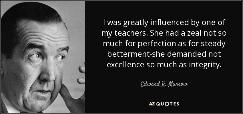 I was greatly influenced by one of my teachers. She had a zeal not so much for perfection as for steady betterment-she demanded not excellence so much as integrity. - Edward R. Murrow